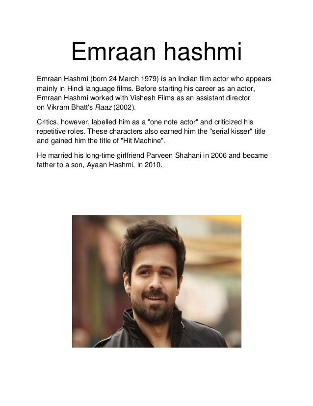 Emraan hashmi Emraan Hashmi (born 24 March 1979) is an Indian film actor who appears mainly in Hindi language films. Befor...