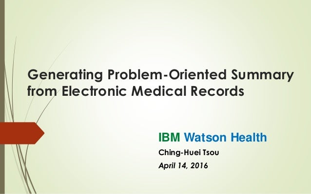 Generating Problem-Oriented Summary from Electronic Medical Records IBM Watson Health Ching-Huei Tsou April 14, 2016