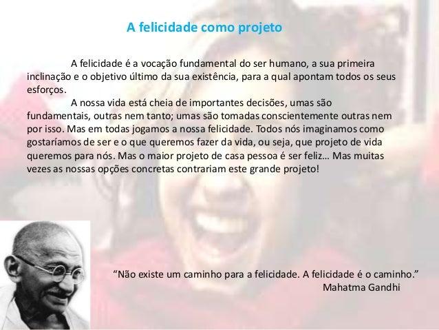 A felicidade como projeto          A felicidade é a vocação fundamental do ser humano, a sua primeirainclinação e o objeti...
