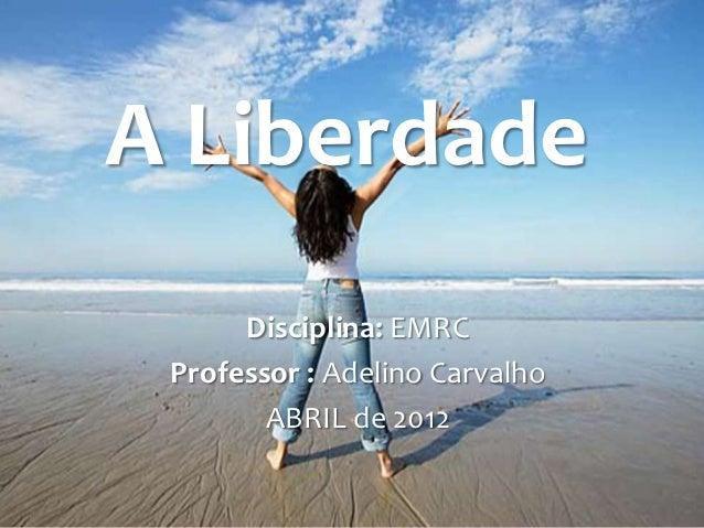 A Liberdade      Disciplina: EMRC Professor : Adelino Carvalho        ABRIL de 2012