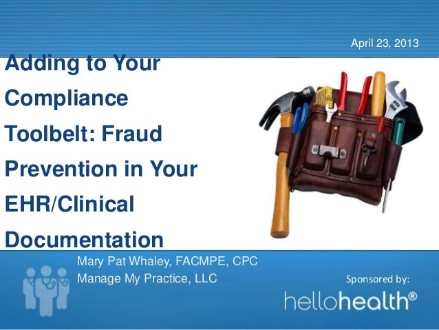 Sponsored by:Adding to YourComplianceToolbelt: FraudPrevention in YourEHR/ClinicalDocumentationApril 23, 2013Mary Pat Whal...
