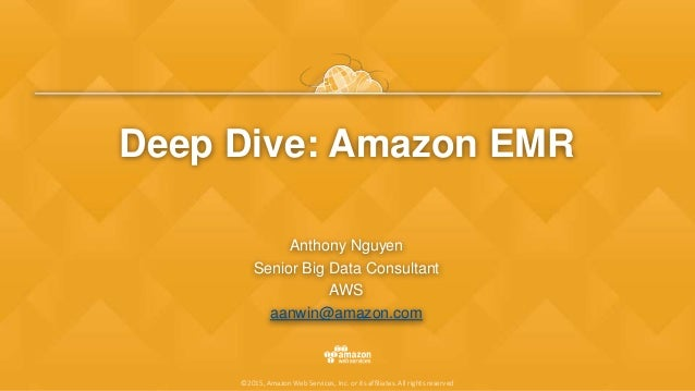 ©2015, Amazon Web Services, Inc. or its affiliates. All rights reserved Deep Dive: Amazon EMR Anthony Nguyen Senior Big Da...