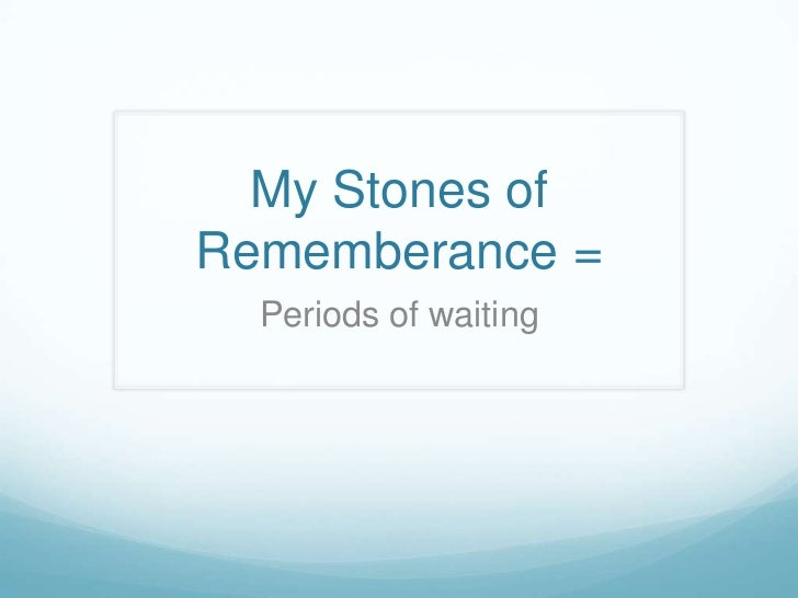 My Stones ofRememberance =  Periods of waiting