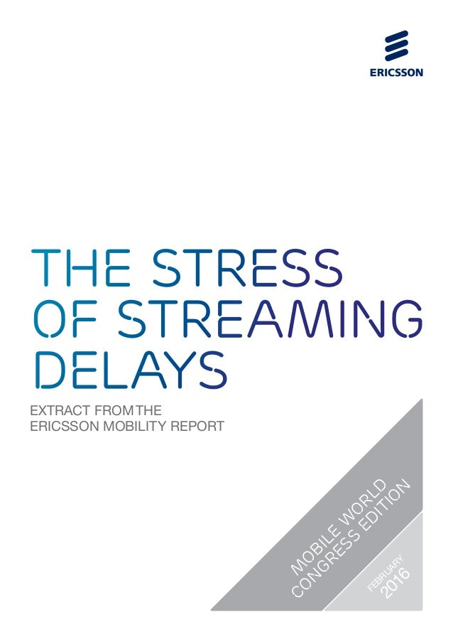EXTRACT FROM THE ERICSSON MOBILITY REPORT the stress of streaming delays M O BILE W O RLD CO N GRESS ED ITIO N FEBRUARY 20...