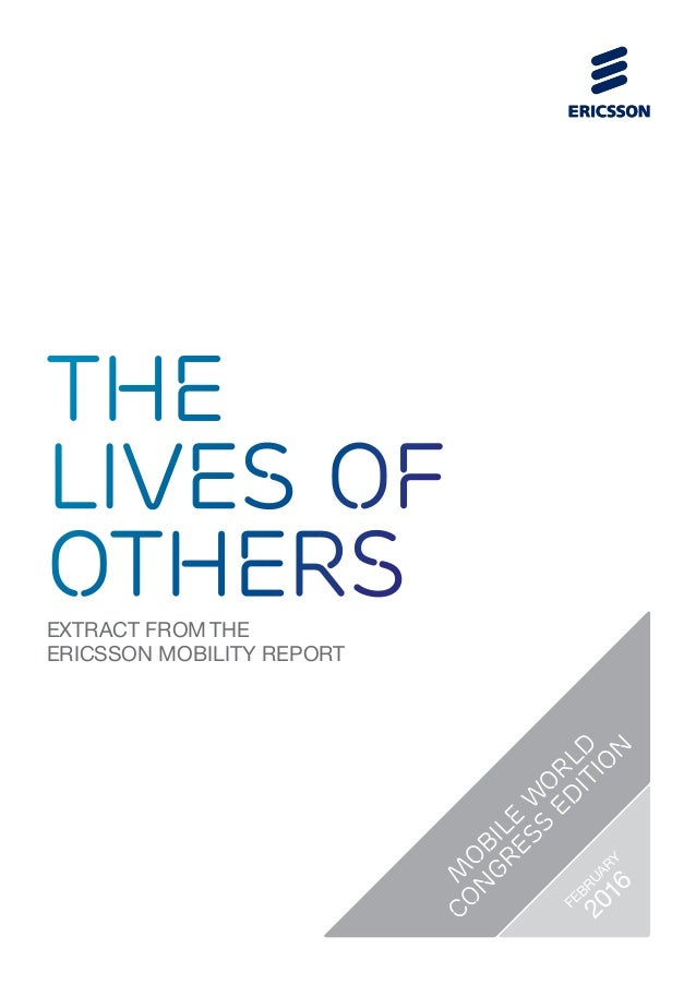 EXTRACT FROM THE ERICSSON MOBILITY REPORT the lives of others M O BILE W O RLD CO N GRESS ED ITIO N FEBRUARY 2016