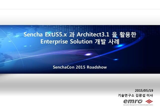 2015/05/19 기술연구소 김광섭 이사 Sencha ExtJS5.x 과 Architect3.1 을 활용한 Enterprise Solution 개발 사례 SenchaCon 2015 Roadshow