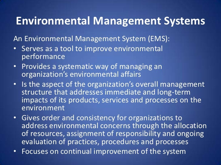 the environmental management What is an environmental management system an environmental management system (ems) is a structured system designed to help organisations manage their environmental impacts and improve environmental performance caused by their products, services and activities an environmental management system provides structure to environmental management.