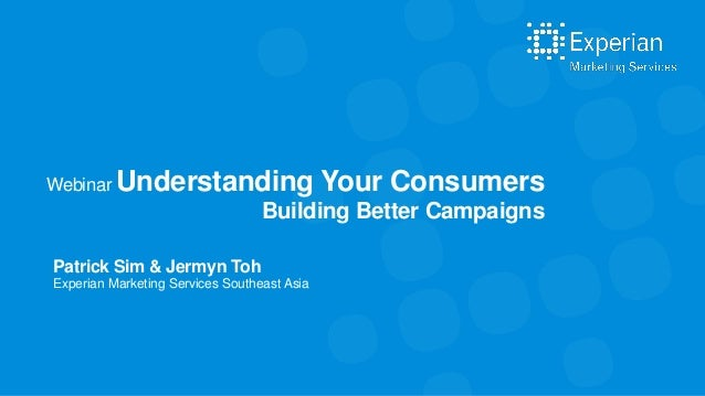 Patrick Sim & Jermyn Toh Experian Marketing Services Southeast Asia Webinar Understanding Your Consumers Building Better C...