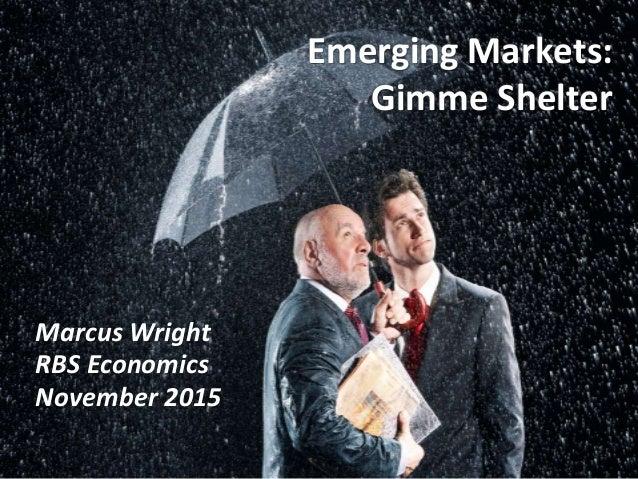 Marcus Wright RBS Economics November 2015 Emerging Markets: Gimme Shelter
