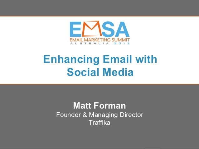 Enhancing Email with   Social Media         Matt Forman  Founder & Managing Director            Traffika                 E...