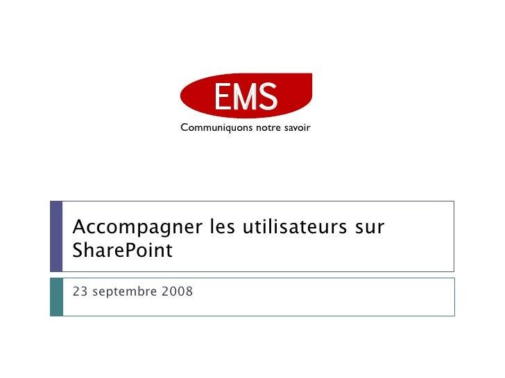 EMS                Communiquons notre savoir     Accompagner les utilisateurs sur SharePoint 23 septembre 2008