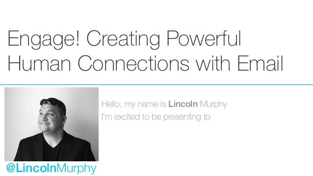 Engage! Creating Powerful Human Connections with Email Hello, my name is Lincoln Murphy I'm excited to be presenting to @L...