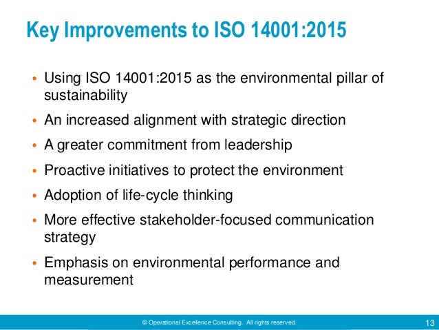© Operational Excellence Consulting. All rights reserved. 13 Key Improvements to ISO 14001:2015 • Using ISO 14001:2015 as ...