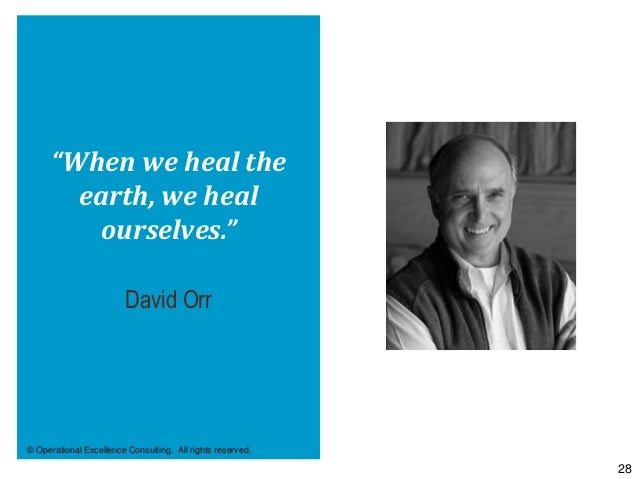 """© Operational Excellence Consulting. All rights reserved. 28 """"When we heal the earth, we heal ourselves."""" David Orr"""
