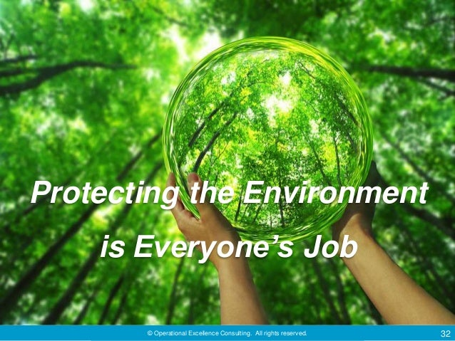 © Operational Excellence Consulting. All rights reserved. 32 Protecting the Environment is Everyone's Job