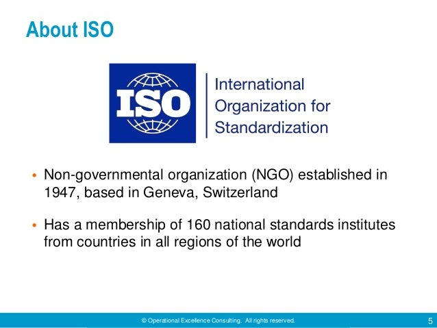 © Operational Excellence Consulting. All rights reserved. 5 About ISO • Non-governmental organization (NGO) established in...