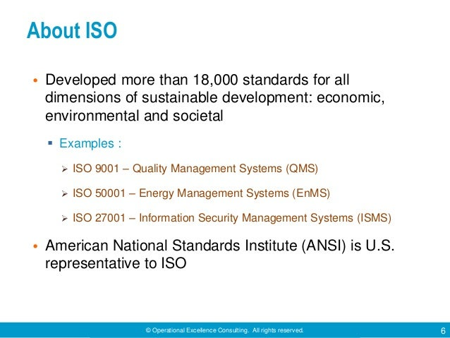 © Operational Excellence Consulting. All rights reserved. 6 About ISO • Developed more than 18,000 standards for all dimen...