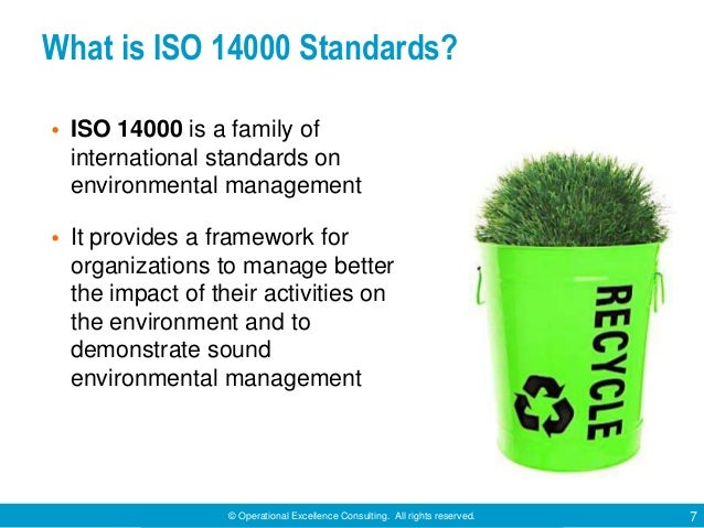 © Operational Excellence Consulting. All rights reserved. 7 What is ISO 14000 Standards? • ISO 14000 is a family of intern...