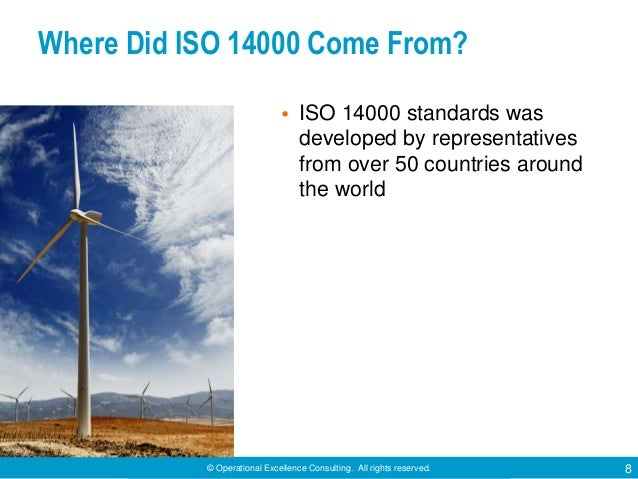 © Operational Excellence Consulting. All rights reserved. 8 Where Did ISO 14000 Come From? • ISO 14000 standards was devel...