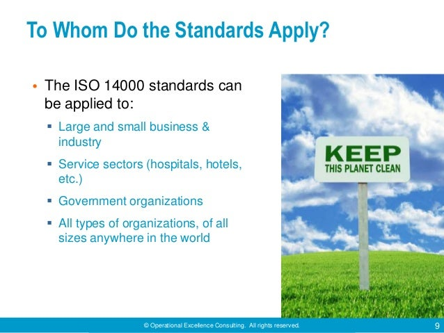 © Operational Excellence Consulting. All rights reserved. 9 To Whom Do the Standards Apply? • The ISO 14000 standards can ...