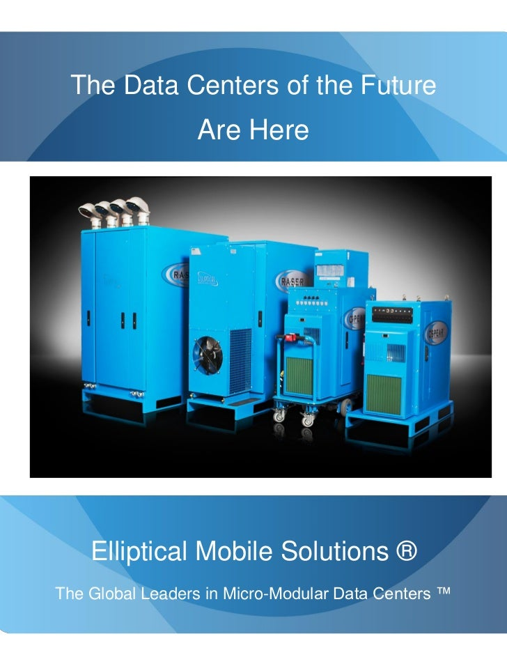 The Data Centers of the Future                  Are Here     Elliptical Mobile Solutions ® The Global Leaders in Micro-Mod...