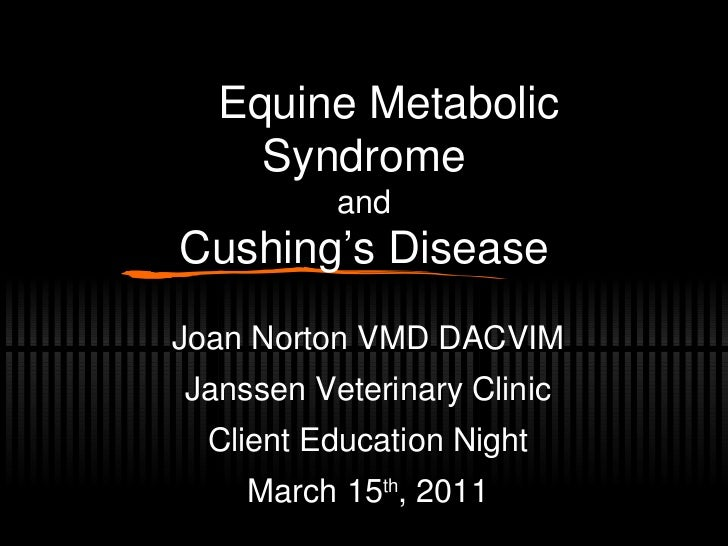 Equine Metabolic Syndrome and Cushing's Disease Joan Norton VMD DACVIM Janssen Veterinary Clinic Client Education Night...