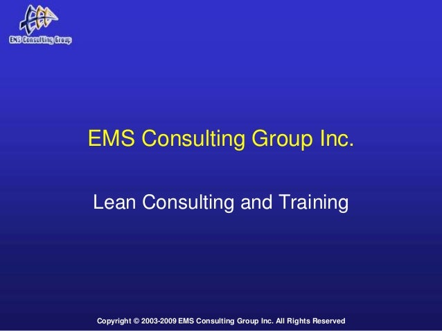 Copyright © 2003-2009 EMS Consulting Group Inc. All Rights Reserved EMS Consulting Group Inc. Lean Consulting and Training