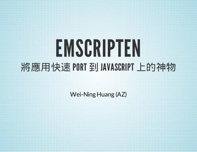 EMSCRIPTEN  將應用快速 PORT 到 JAVASCRIPT 上的神物 Wei-Ning Huang (AZ)