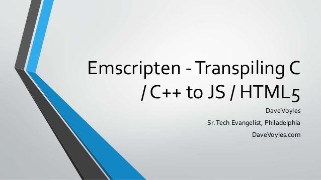 Emscripten -Transpiling C / C++ to JS / HTML5 DaveVoyles Sr.Tech Evangelist, Philadelphia DaveVoyles.com
