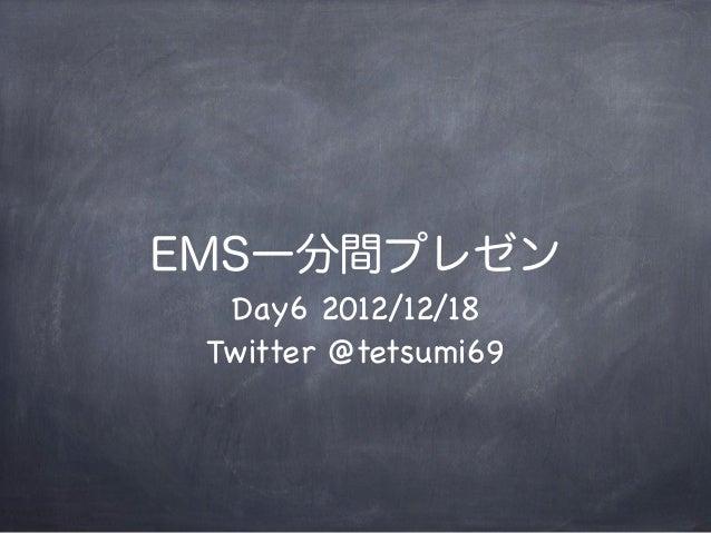 EMS一分間プレゼン  Day6 2012/12/18 Twitter @tetsumi69