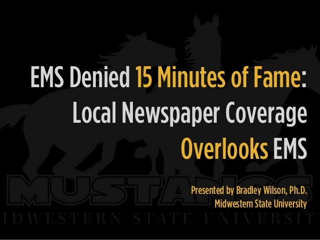 EMS Denied 15 Minutes of Fame: Local Newspaper Coverage Overlooks EMS Presented by Bradley Wilson, Ph.D. Midwestern State ...