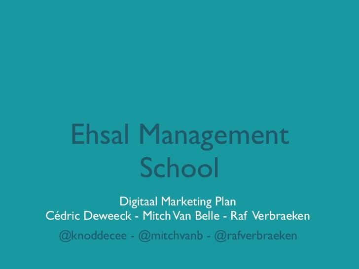 Ehsal Management          School            Digitaal Marketing PlanCédric Deweeck - Mitch Van Belle - Raf Verbraeken  @kno...