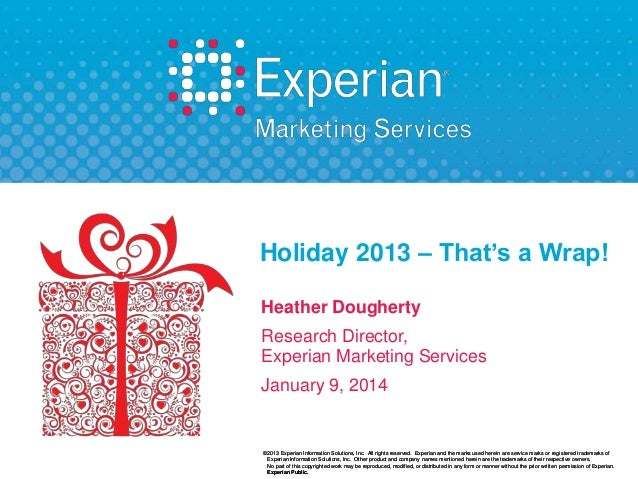 Holiday 2013 – That's a Wrap! Heather Dougherty Research Director, Experian Marketing Services  January 9, 2014  ©2013 Exp...