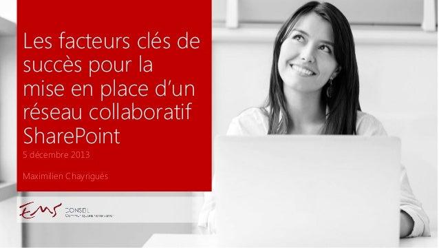 Les facteurs clés de succès pour la mise en place d'un réseau collaboratif SharePoint 5 décembre 2013 Maximilien Chayriguè...
