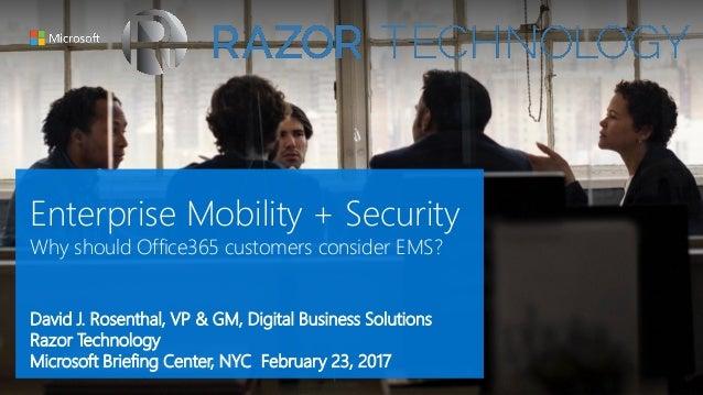 Enterprise Mobility + Security Why should Office365 customers consider EMS? David J. Rosenthal, VP & GM, Digital Business ...
