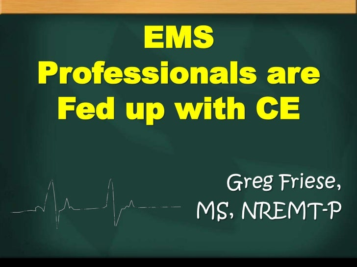 EMSProfessionals are Fed up with CE           Greg Friese,         MS, NREMT-P