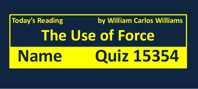 """an analysis of the story the use of force by william carlos williams Child's ability to manipulate adults in """"the use of force"""" by william carlos william by: lia dewinta abstract: the purpose of this paper is to analyze the short story entitled the use of force written by william carlos williams its aim is to figure out the ability of a child in manipulating adults in order to."""