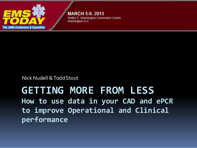 GETTING MORE FROM LESS How to use data in your CAD and ePCR to improve Operational and Clinical performance Nick Nudell &T...