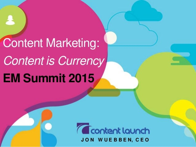 Content Marketing: Content is Currency EM Summit 2015 J O N W U E B B E N, C E O