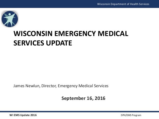 WI EMS Update 2016 DPH/EMS Program Wisconsin Department of Health Services WISCONSIN EMERGENCY MEDICAL SERVICES UPDATE Jam...
