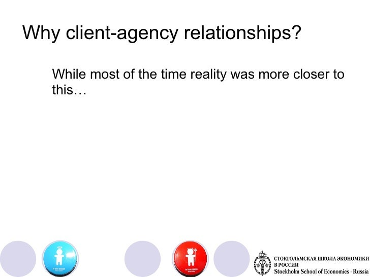 "advertising agency client relationships As the relationship and the agency team's client knowledge grows, so should the service quality level"" in other words, being a good client means you will improve your pr return on investment."