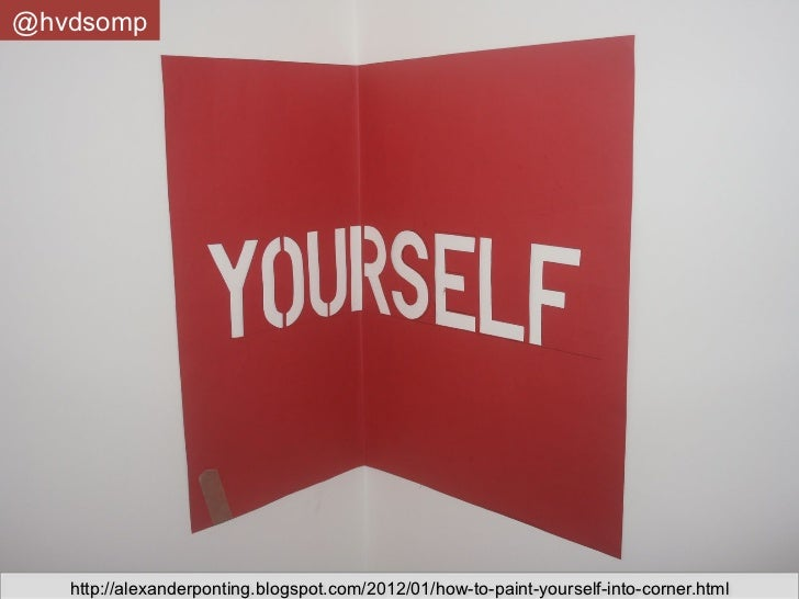 @hvdsomp   http://alexanderponting.blogspot.com/2012/01/how-to-paint-yourself-into-corner.html
