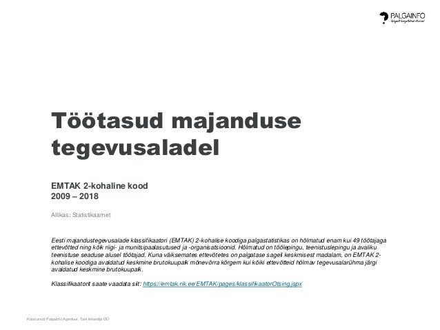 Koostanud: Palgainfo Agentuur, Tark tööandja OÜ Töötasud majanduse tegevusaladel EMTAK 2-kohaline kood 2009 – 2018 Allikas...