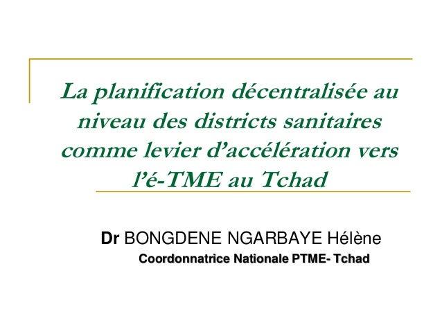 La planification décentralisée au niveau des districts sanitaires comme levier d'accélération vers l'é-TME au Tchad Dr BON...