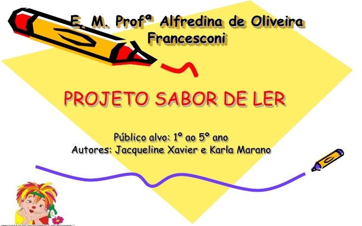 E. M. Profª Alfredina de Oliveira Francesconi<br />    PROJETO SABOR DE LER<br />Público alvo: 1º ao 5º ano<br />Autores: ...