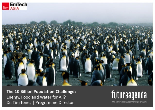 The	world's	leading	open	foresight	program The	10	Billion	Population	Challenge:	 Energy,	Food	and	Water	for	All? Dr.	Tim	J...
