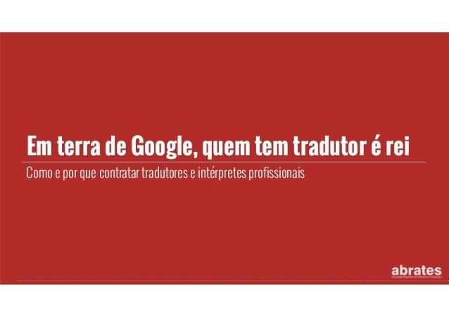Em terra de Google, quem tem tradutor é rei Como e por que contratar tradutores e intérpretes profissionais