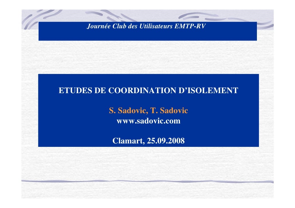 Journée Club des Utilisateurs EMTP-RV     ETUDES DE COORDINATION D'ISOLEMENT             S. Sadovic, T. Sadovic           ...