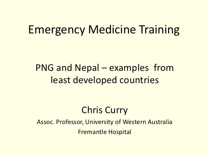 Emergency Medicine Training PNG and Nepal – examples from   least developed countries                 Chris Curry Assoc. P...
