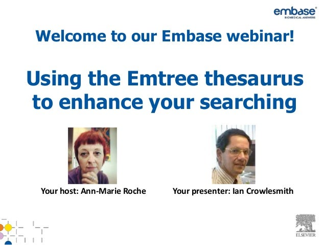 Welcome to our Embase webinar!Using the Emtree thesaurusto enhance your searching Your host: Ann-Marie Roche   Your presen...